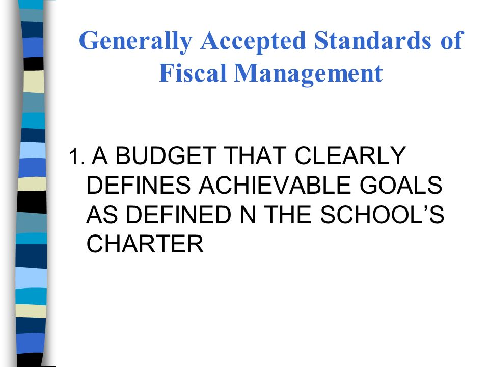 Generally Accepted Standards of Fiscal Management 1. A BUDGET THAT CLEARLY DEFINES ACHIEVABLE GOALS AS DEFINED N THE SCHOOLS CHARTER
