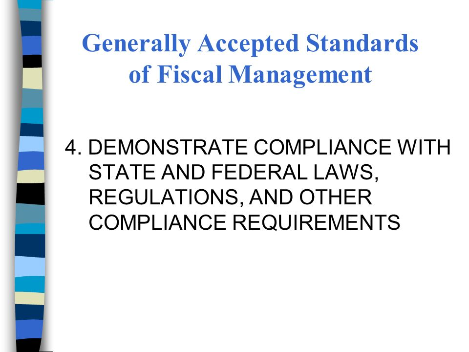 4. DEMONSTRATE COMPLIANCE WITH STATE AND FEDERAL LAWS, REGULATIONS, AND OTHER COMPLIANCE REQUIREMENTS Generally Accepted Standards of Fiscal Managemen