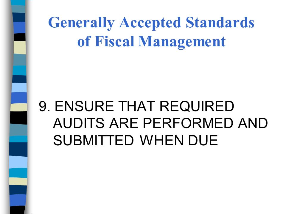 9. ENSURE THAT REQUIRED AUDITS ARE PERFORMED AND SUBMITTED WHEN DUE Generally Accepted Standards of Fiscal Management