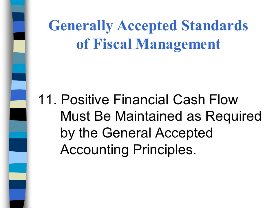 11. Positive Financial Cash Flow Must Be Maintained as Required by the General Accepted Accounting Principles. Generally Accepted Standards of Fiscal