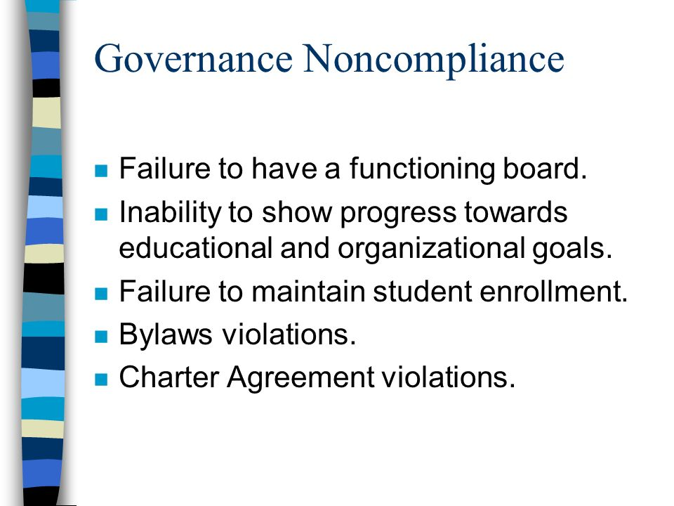 Governance Noncompliance n Failure to have a functioning board. n Inability to show progress towards educational and organizational goals. n Failure t