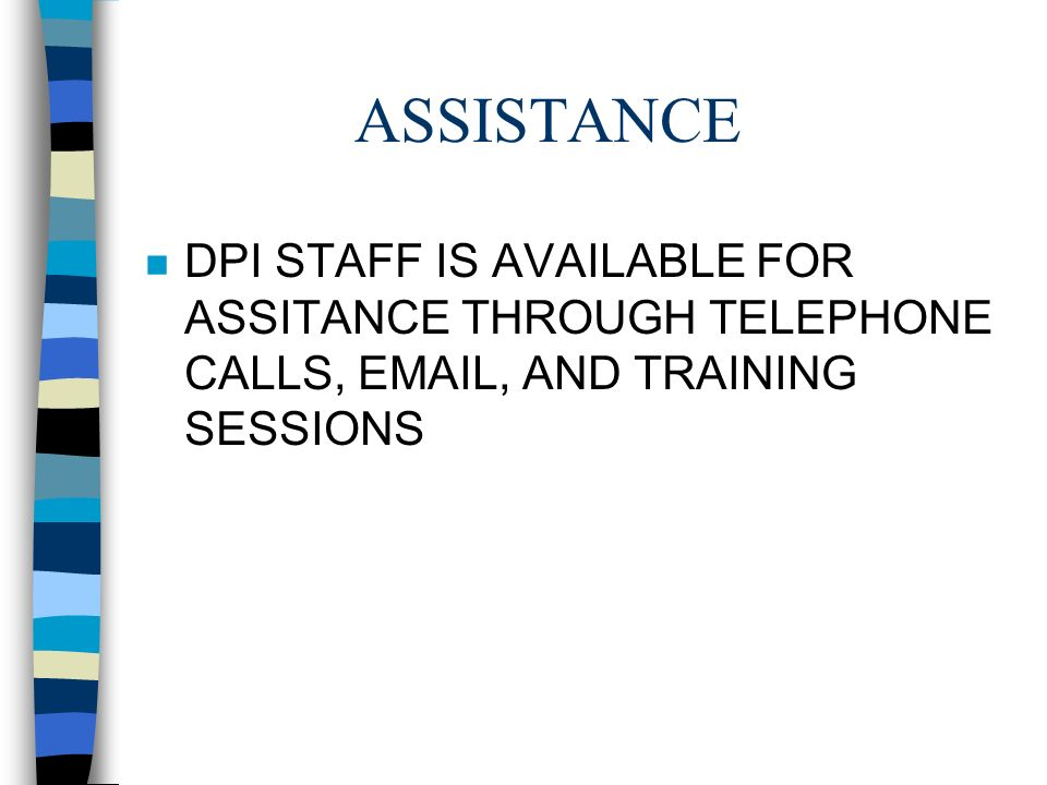 ASSISTANCE n DPI STAFF IS AVAILABLE FOR ASSITANCE THROUGH TELEPHONE CALLS, EMAIL, AND TRAINING SESSIONS