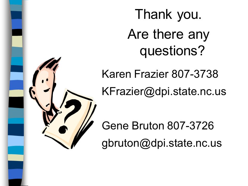 Thank you. Are there any questions? Karen Frazier 807-3738 KFrazier@dpi.state.nc.us Gene Bruton 807-3726 gbruton@dpi.state.nc.us