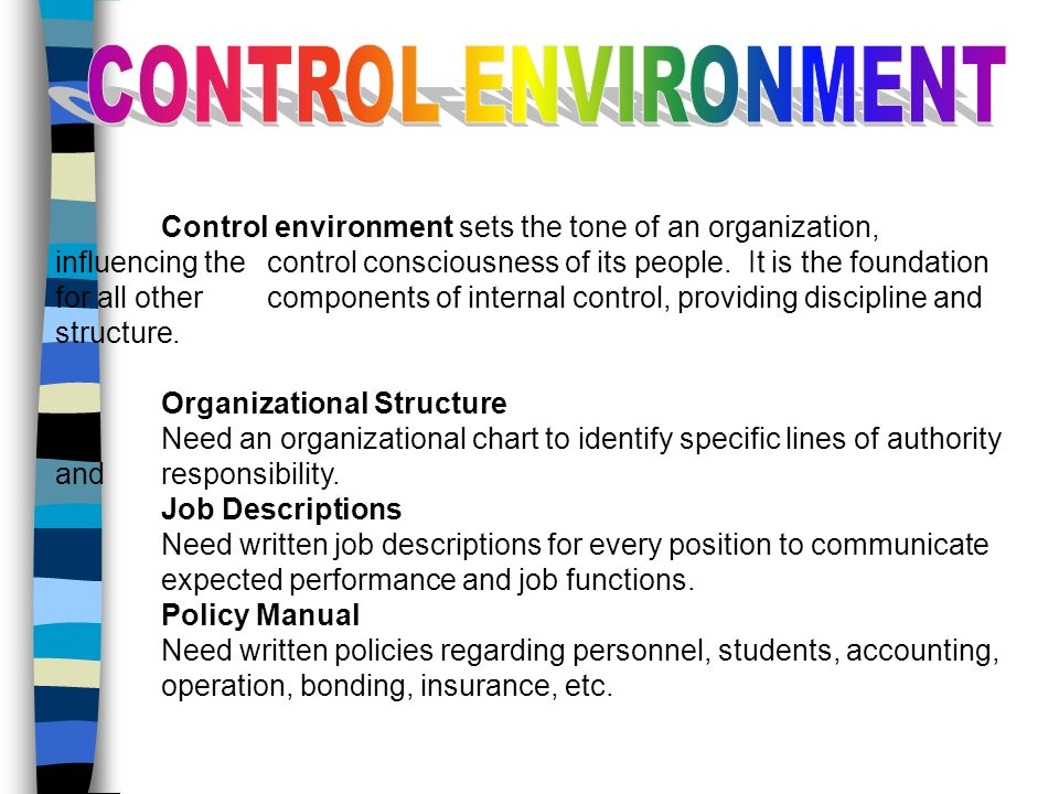 Control environment sets the tone of an organization, influencing the control consciousness of its people. It is the foundation for all other componen