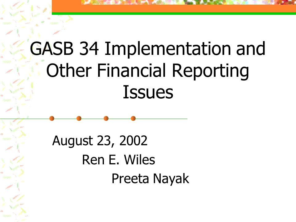GASB 34 Implementation and Other Financial Reporting Issues August 23, 2002 Ren E. Wiles Preeta Nayak