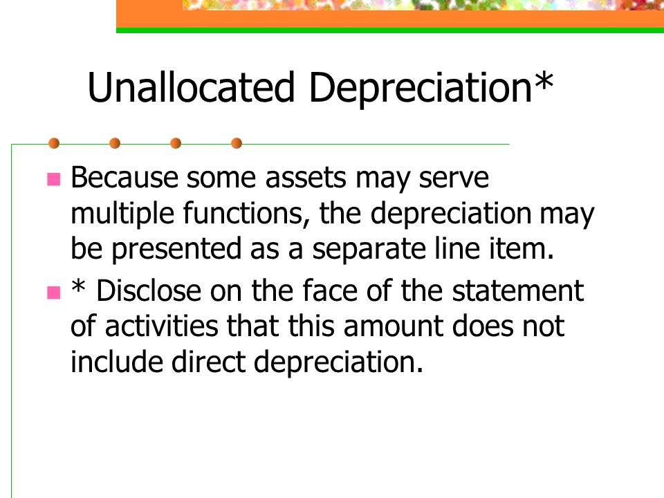 Unallocated Depreciation* Because some assets may serve multiple functions, the depreciation may be presented as a separate line item. * Disclose on t