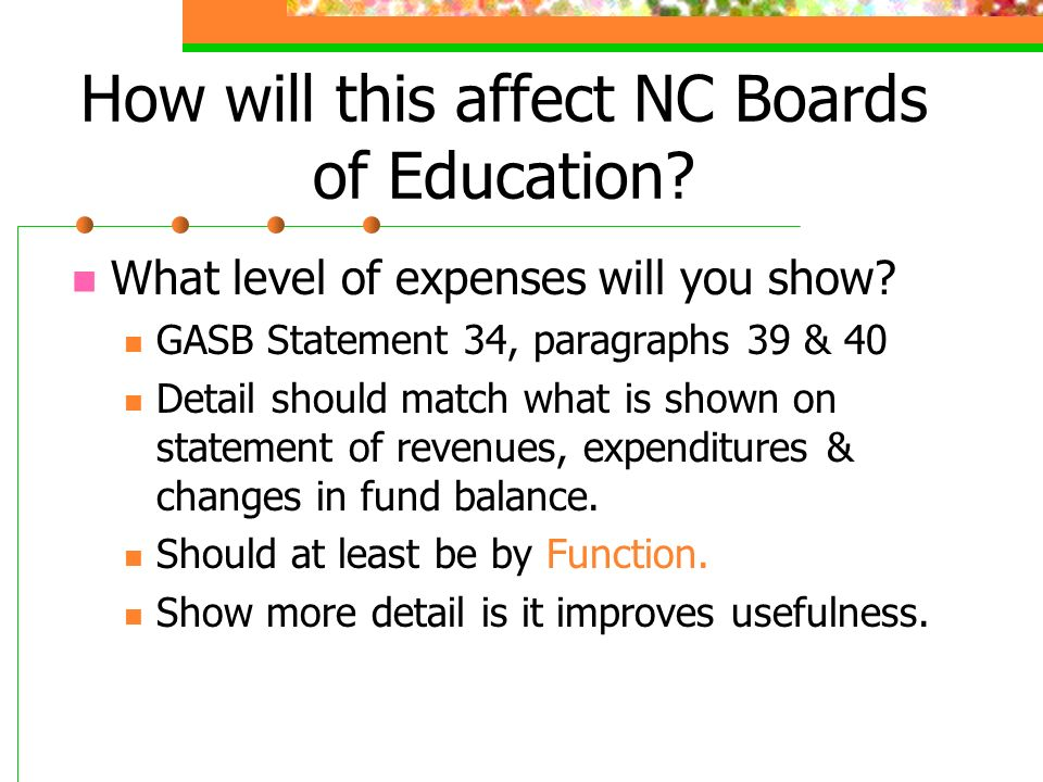 How will this affect NC Boards of Education? What level of expenses will you show? GASB Statement 34, paragraphs 39 & 40 Detail should match what is s