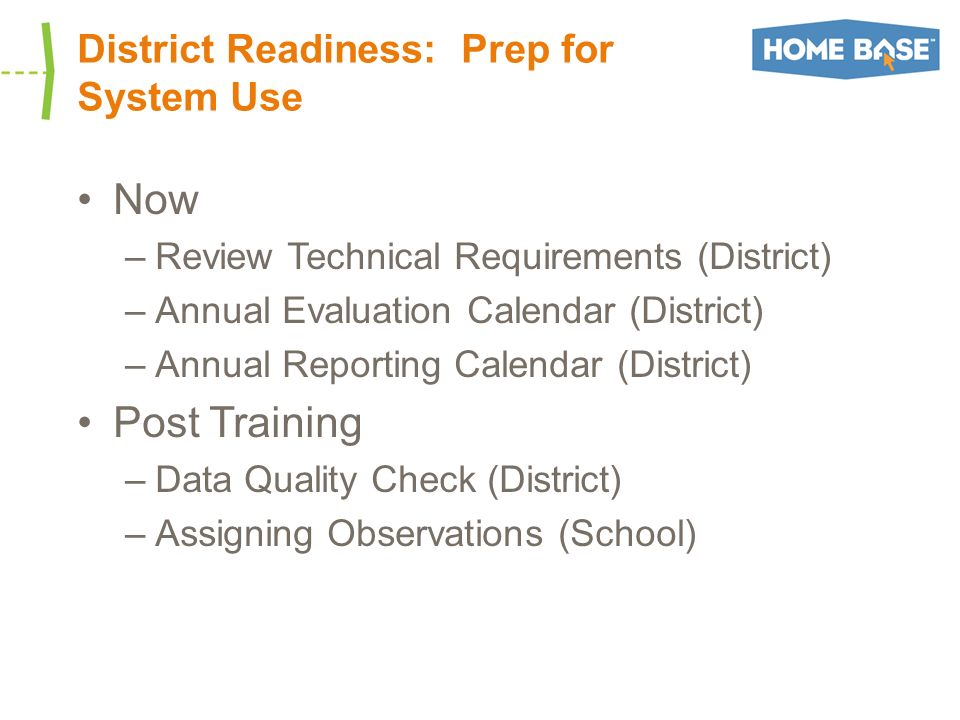 District Readiness: Prep for System Use Now –Review Technical Requirements (District) –Annual Evaluation Calendar (District) –Annual Reporting Calendar (District) Post Training –Data Quality Check (District) –Assigning Observations (School)