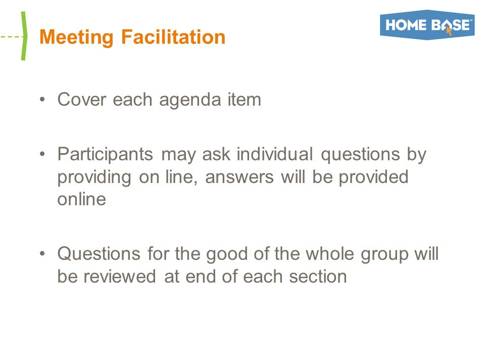 Meeting Facilitation Cover each agenda item Participants may ask individual questions by providing on line, answers will be provided online Questions for the good of the whole group will be reviewed at end of each section