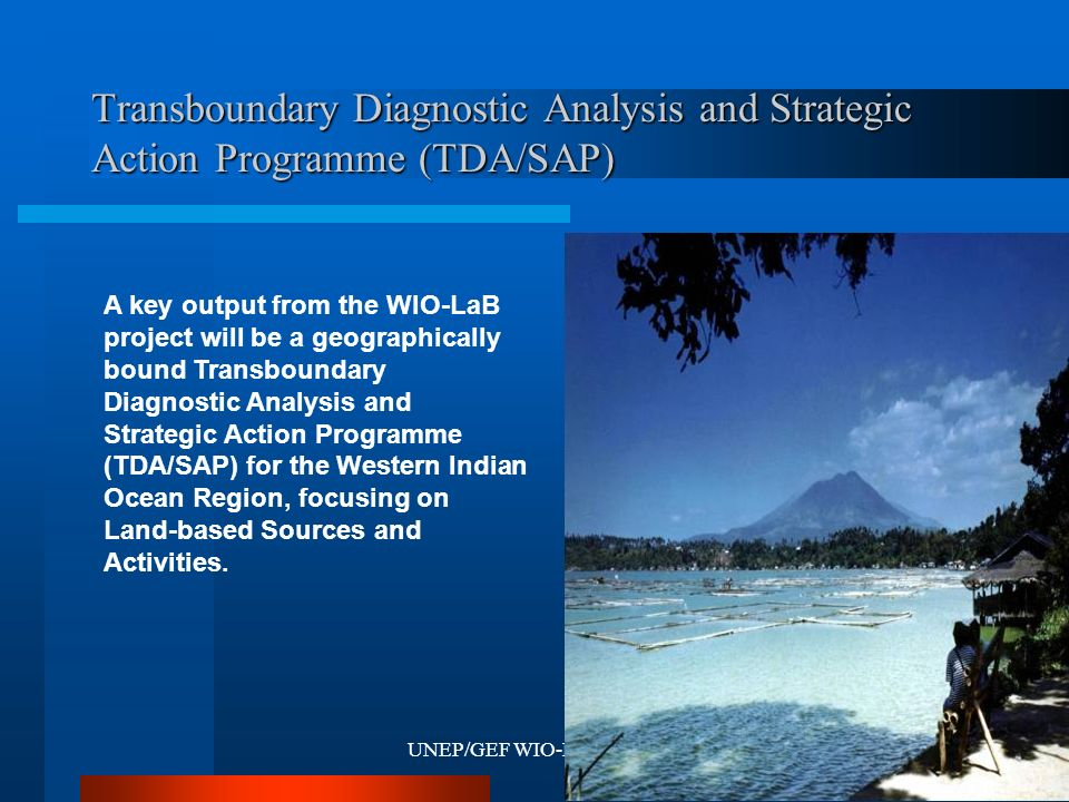 UNEP/GEF WIO-LaB Project15 Transboundary Diagnostic Analysis and Strategic Action Programme (TDA/SAP) A key output from the WIO-LaB project will be a geographically bound Transboundary Diagnostic Analysis and Strategic Action Programme (TDA/SAP) for the Western Indian Ocean Region, focusing on Land-based Sources and Activities.
