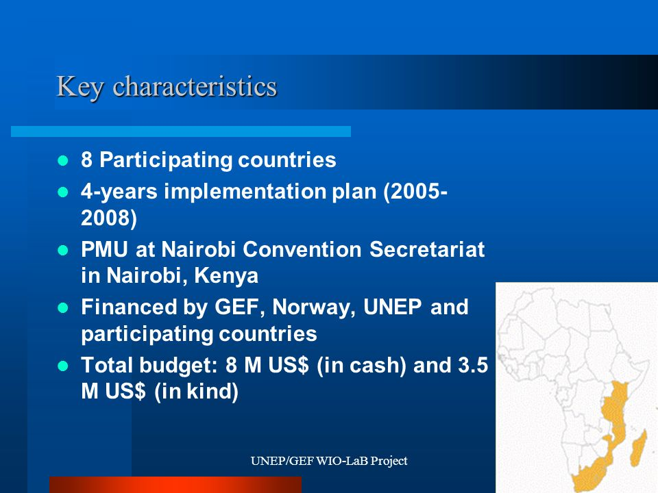 UNEP/GEF WIO-LaB Project4 Key characteristics Kenya Tanzania South Africa Madagascar Mozambique Comoros Seychelles Mauritius 8 Participating countries 4-years implementation plan (2005- 2008) PMU at Nairobi Convention Secretariat in Nairobi, Kenya Financed by GEF, Norway, UNEP and participating countries Total budget: 8 M US$ (in cash) and 3.5 M US$ (in kind)