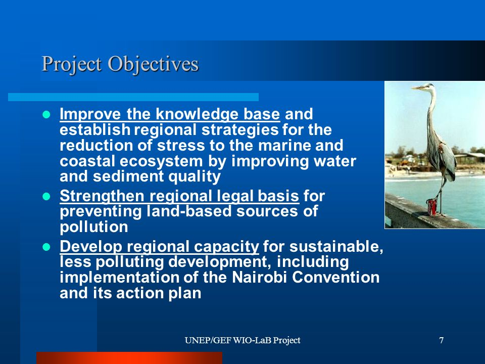 UNEP/GEF WIO-LaB Project7 Project Objectives Improve the knowledge base and establish regional strategies for the reduction of stress to the marine and coastal ecosystem by improving water and sediment quality Strengthen regional legal basis for preventing land-based sources of pollution Develop regional capacity for sustainable, less polluting development, including implementation of the Nairobi Convention and its action plan