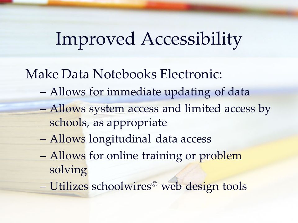 Improved Accessibility Make Data Notebooks Electronic: –Allows for immediate updating of data –Allows system access and limited access by schools, as appropriate –Allows longitudinal data access –Allows for online training or problem solving –Utilizes schoolwires © web design tools