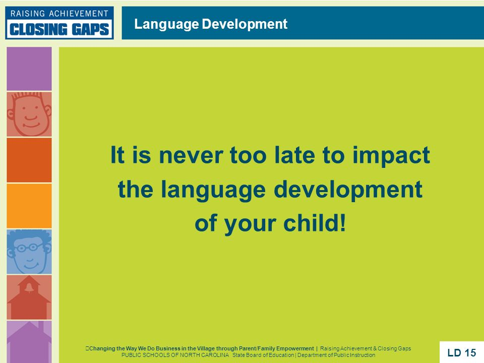 It is never too late to impact the language development of your child! Language Development Changing the Way We Do Business in the Village through Par
