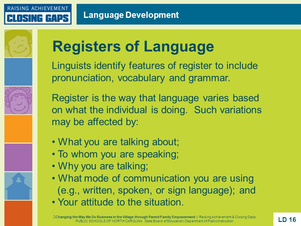 Linguists identify features of register to include pronunciation, vocabulary and grammar. Register is the way that language varies based on what the i