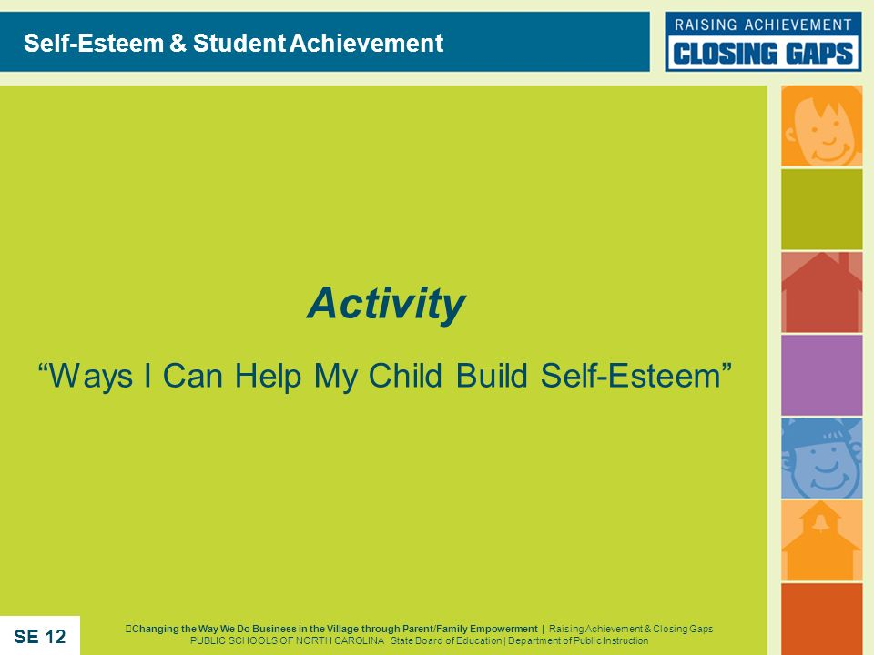 Activity Ways I Can Help My Child Build Self-Esteem Self-Esteem & Student Achievement Changing the Way We Do Business in the Village through Parent/Fa