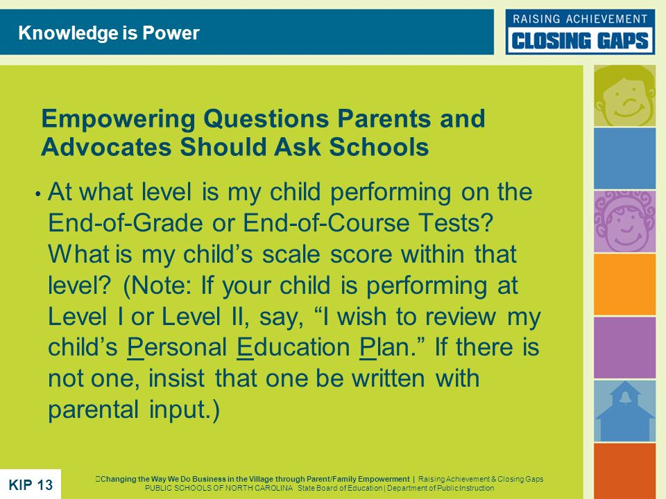 Empowering Questions Parents and Advocates Should Ask Schools At what level is my child performing on the End-of-Grade or End-of-Course Tests? What is