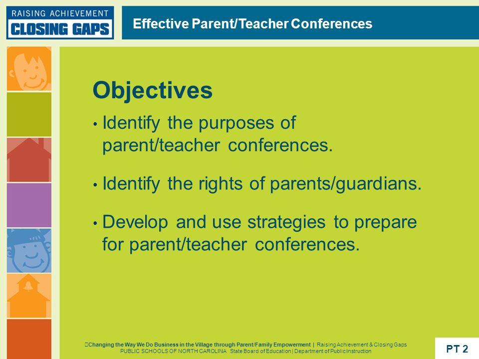 Objectives Effective Parent/Teacher Conferences Identify the purposes of parent/teacher conferences. Identify the rights of parents/guardians. Develop