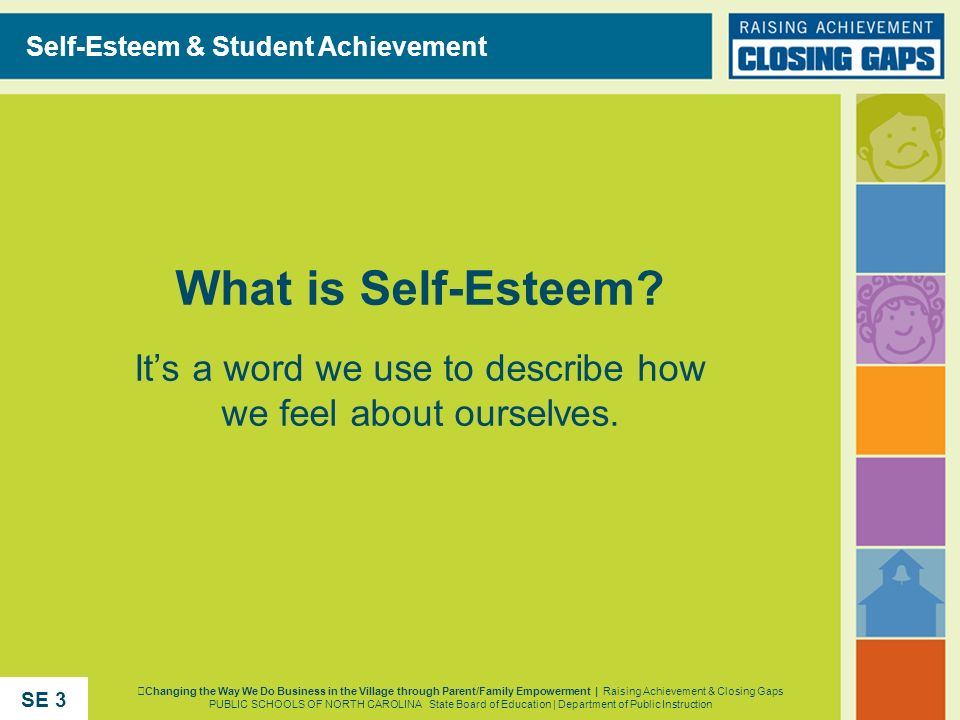 What is Self-Esteem? Its a word we use to describe how we feel about ourselves. Self-Esteem & Student Achievement Changing the Way We Do Business in t