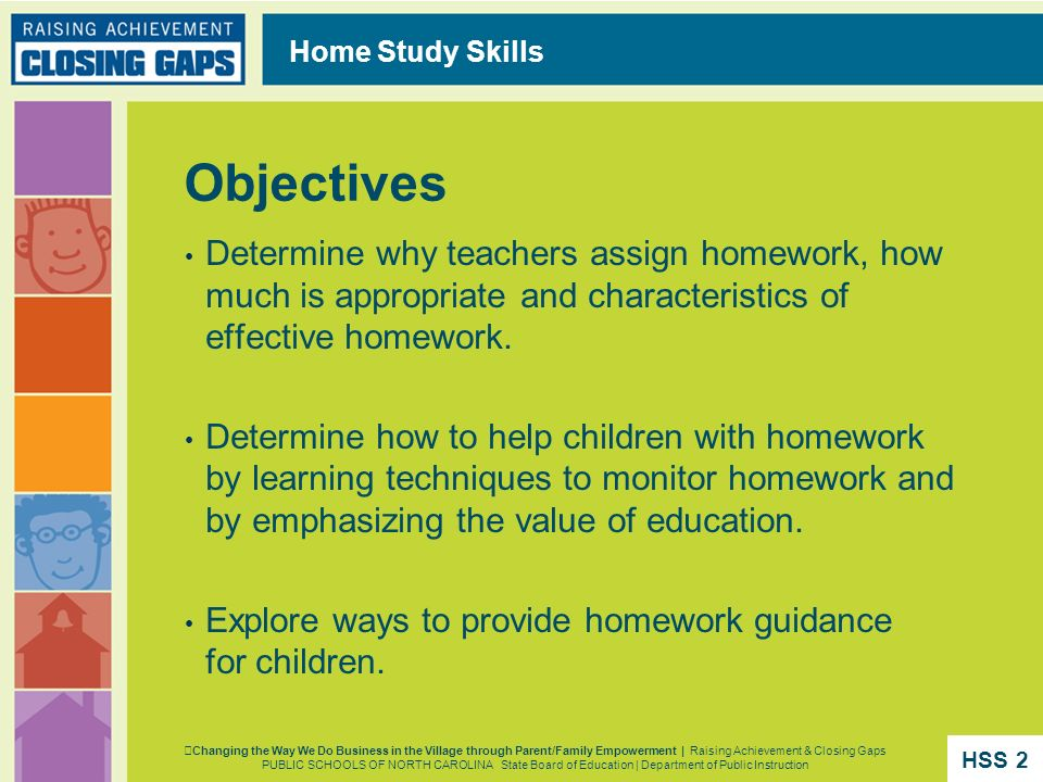Objectives Determine why teachers assign homework, how much is appropriate and characteristics of effective homework. Determine how to help children w
