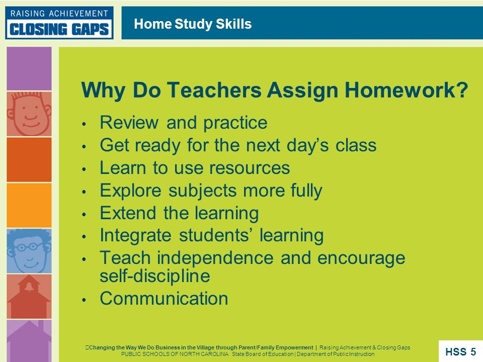 Home Study Skills Why Do Teachers Assign Homework? Review and practice Get ready for the next days class Learn to use resources Explore subjects more