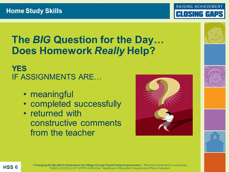 The BIG Question for the Day… Does Homework Really Help? YES IF ASSIGNMENTS ARE… meaningful completed successfully returned with constructive comments