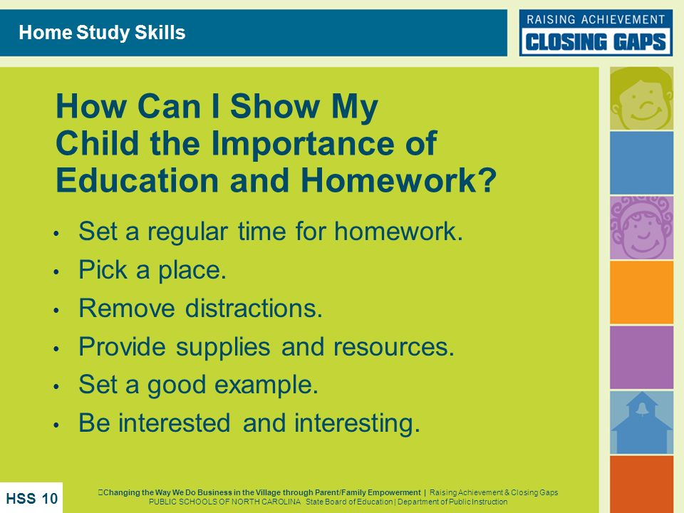 How Can I Show My Child the Importance of Education and Homework? Set a regular time for homework. Pick a place. Remove distractions. Provide supplies