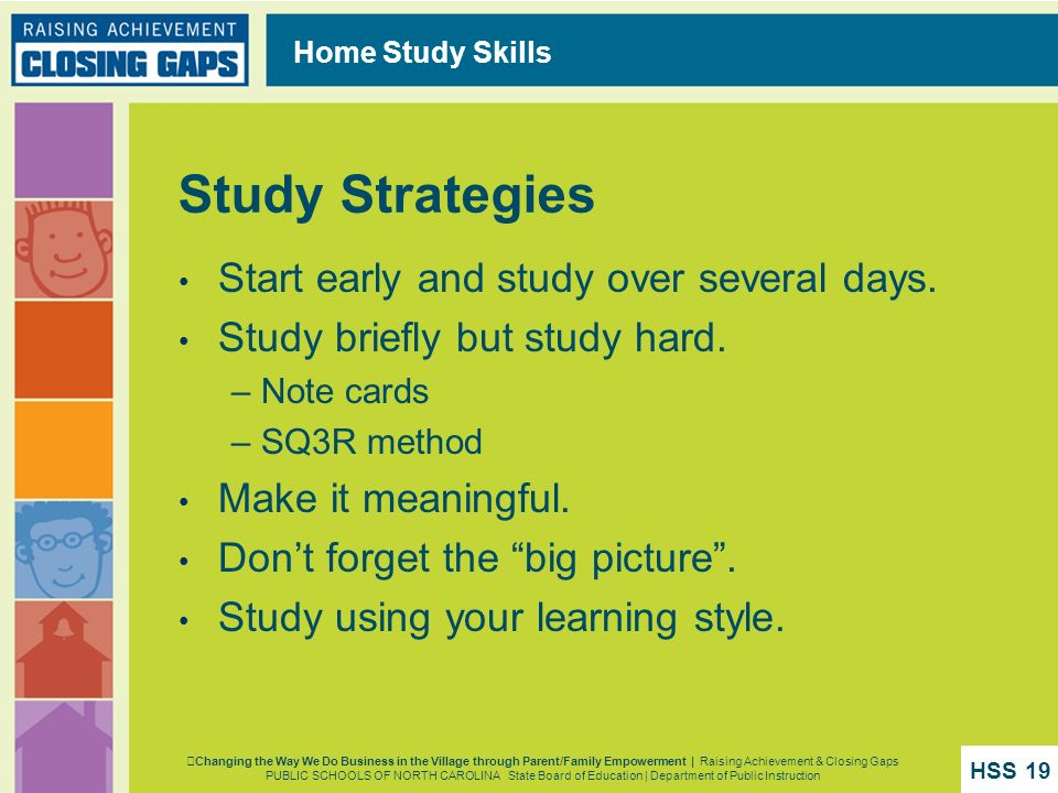 Home Study Skills Study Strategies Start early and study over several days. Study briefly but study hard. – Note cards – SQ3R method Make it meaningfu