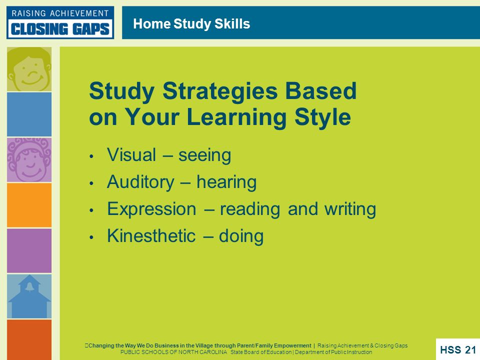 Home Study Skills Study Strategies Based on Your Learning Style Visual – seeing Auditory – hearing Expression – reading and writing Kinesthetic – doin