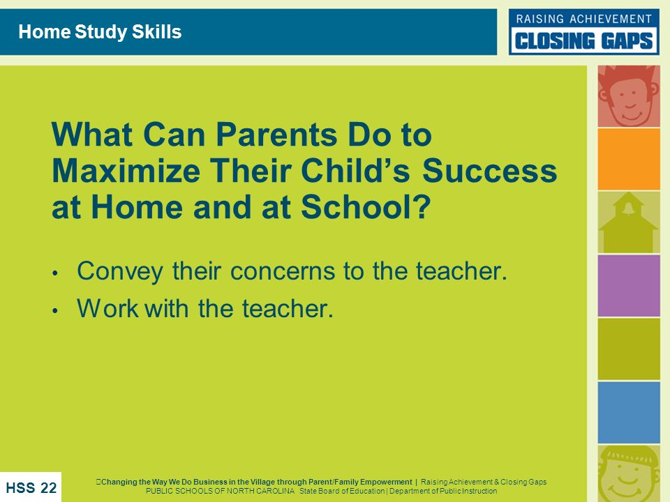 Home Study Skills What Can Parents Do to Maximize Their Childs Success at Home and at School? Convey their concerns to the teacher. Work with the teac