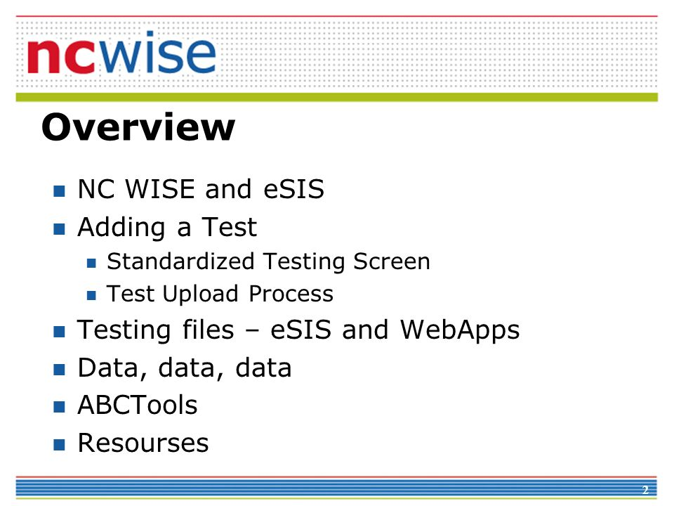 2 Overview NC WISE and eSIS Adding a Test Standardized Testing Screen Test Upload Process Testing files – eSIS and WebApps Data, data, data ABCTools R