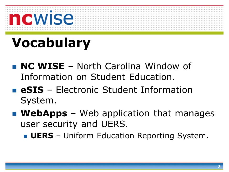 3 Vocabulary NC WISE – North Carolina Window of Information on Student Education. eSIS – Electronic Student Information System. WebApps – Web applicat