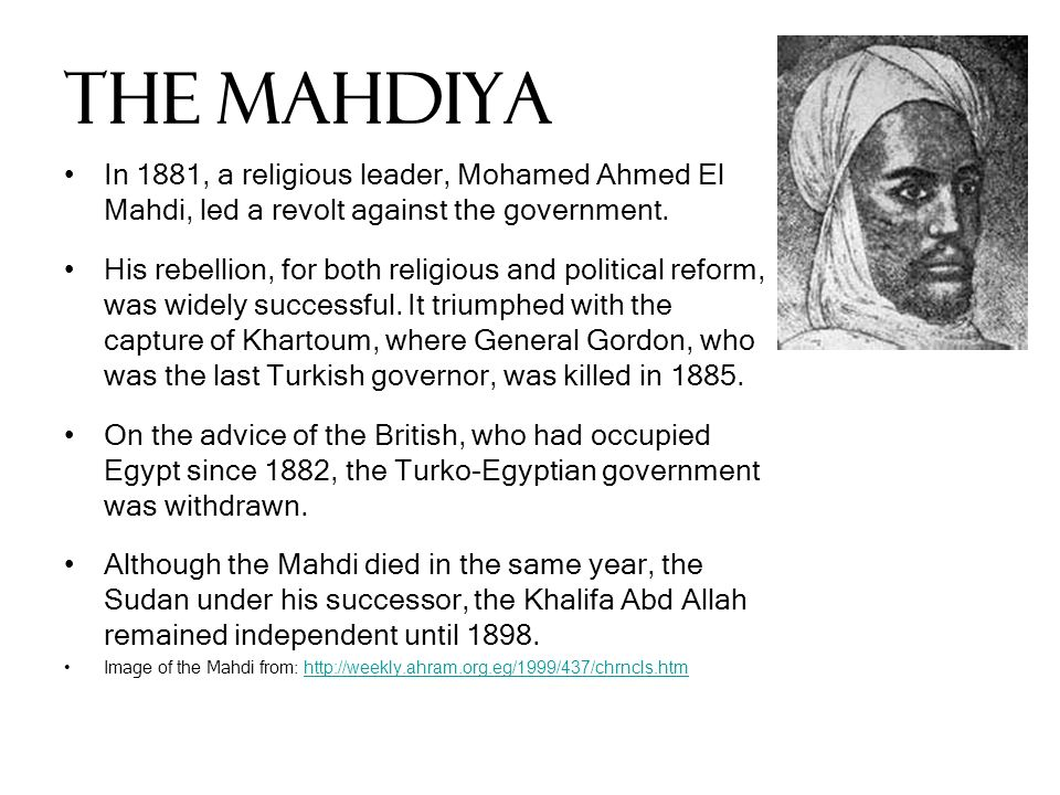 The Mahdiya In 1881, a religious leader, Mohamed Ahmed El Mahdi, led a revolt against the government. His rebellion, for both religious and political