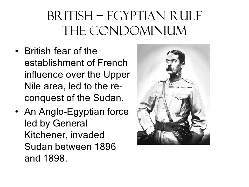 British – Egyptian Rule The Condominium The British administered northern and southern Sudan as separate colonies; requiring a passport to travel between them and banning the slave trade.