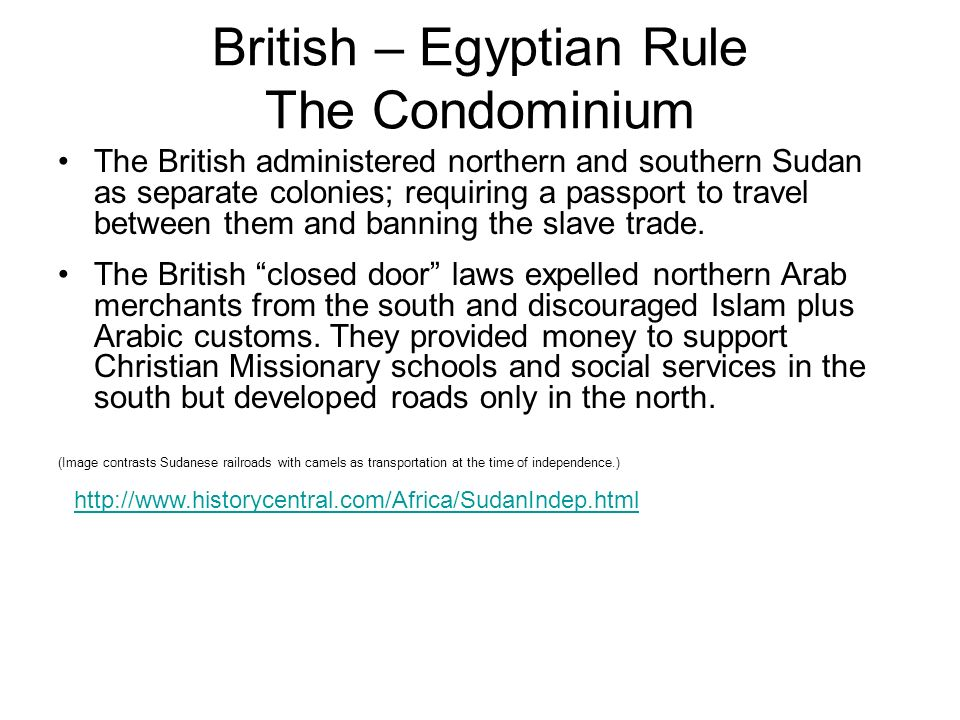 British – Egyptian Rule The Condominium The British administered northern and southern Sudan as separate colonies; requiring a passport to travel betw