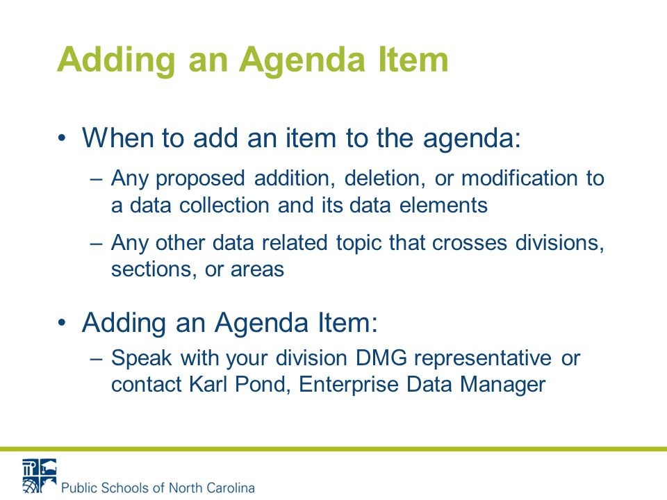 Adding an Agenda Item When to add an item to the agenda: –Any proposed addition, deletion, or modification to a data collection and its data elements
