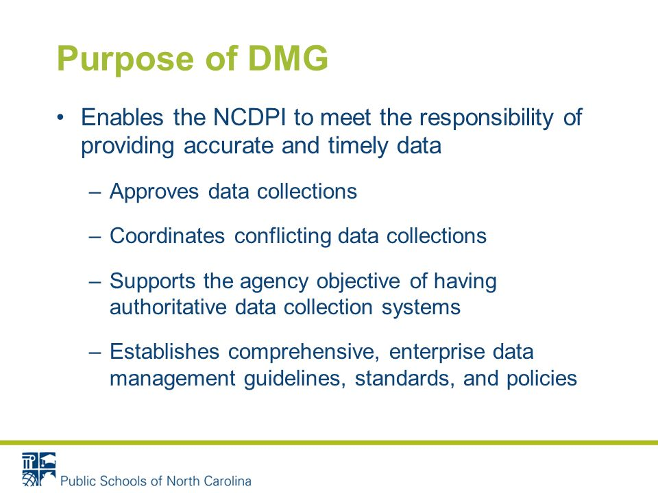 Purpose of DMG Enables the NCDPI to meet the responsibility of providing accurate and timely data –Approves data collections –Coordinates conflicting data collections –Supports the agency objective of having authoritative data collection systems –Establishes comprehensive, enterprise data management guidelines, standards, and policies