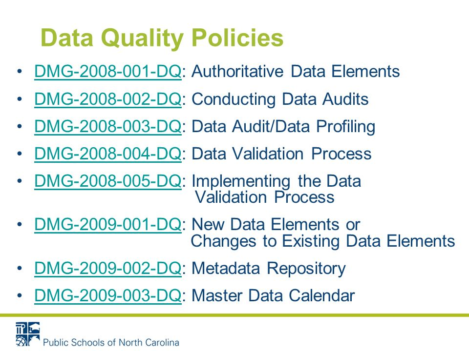 Data Quality Policies DMG-2008-001-DQ: Authoritative Data ElementsDMG-2008-001-DQ DMG-2008-002-DQ: Conducting Data AuditsDMG-2008-002-DQ DMG-2008-003-DQ: Data Audit/Data ProfilingDMG-2008-003-DQ DMG-2008-004-DQ: Data Validation ProcessDMG-2008-004-DQ DMG-2008-005-DQ: Implementing the Data Validation ProcessDMG-2008-005-DQ DMG-2009-001-DQ: New Data Elements or Changes to Existing Data ElementsDMG-2009-001-DQ DMG-2009-002-DQ: Metadata RepositoryDMG-2009-002-DQ DMG-2009-003-DQ: Master Data CalendarDMG-2009-003-DQ