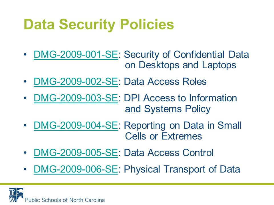 Data Security Policies DMG-2009-001-SE: Security of Confidential Data on Desktops and LaptopsDMG-2009-001-SE DMG-2009-002-SE: Data Access RolesDMG-2009-002-SE DMG-2009-003-SE: DPI Access to Information and Systems PolicyDMG-2009-003-SE DMG-2009-004-SE: Reporting on Data in Small Cells or ExtremesDMG-2009-004-SE DMG-2009-005-SE: Data Access ControlDMG-2009-005-SE DMG-2009-006-SE: Physical Transport of DataDMG-2009-006-SE