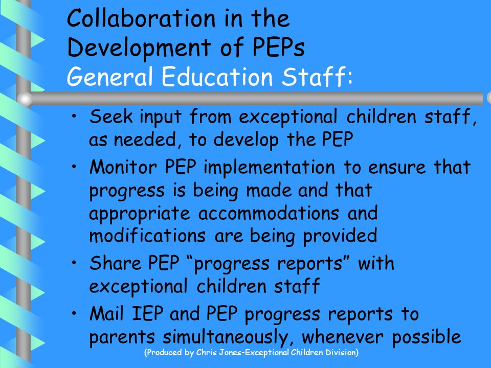 Collaboration in the Development of PEPs Exceptional Children Staff: Provide longitudinal achievement information to the PEP Team Interpret psychologi