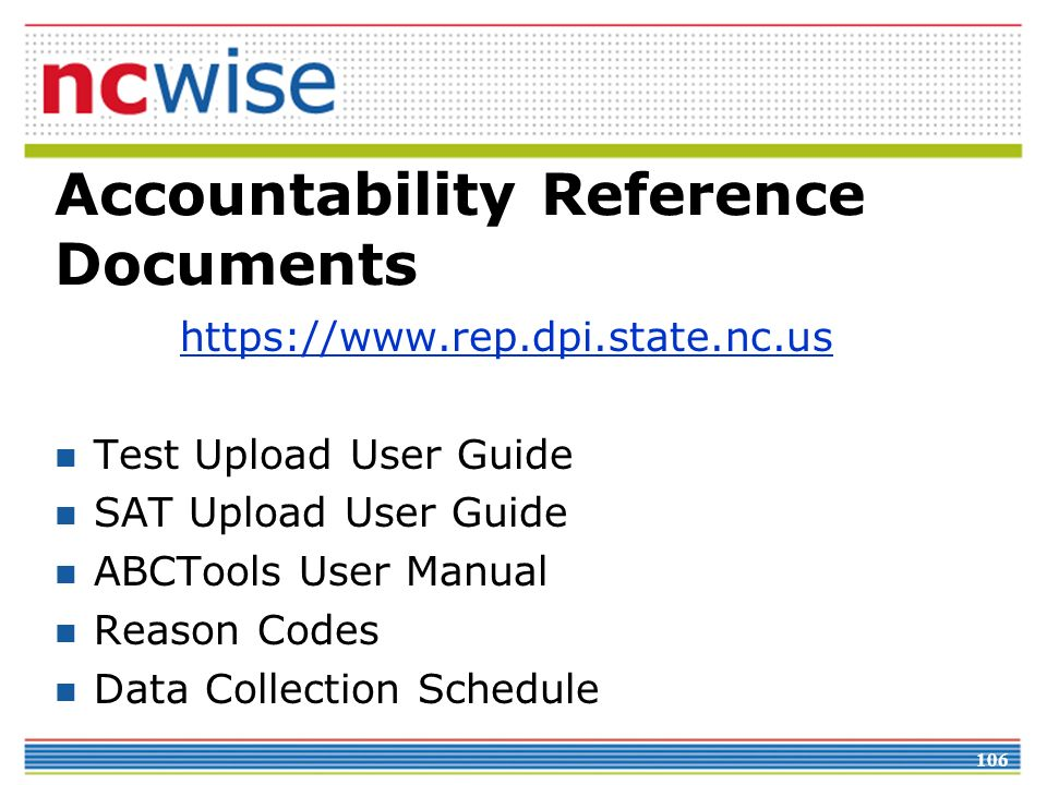 Accountability Reference Documents https://www.rep.dpi.state.nc.us Test Upload User Guide SAT Upload User Guide ABCTools User Manual Reason Codes Data Collection Schedule 106