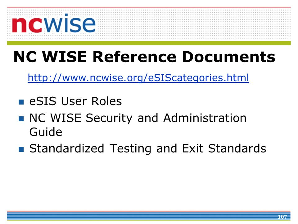 107 NC WISE Reference Documents http://www.ncwise.org/eSIScategories.html eSIS User Roles NC WISE Security and Administration Guide Standardized Testing and Exit Standards