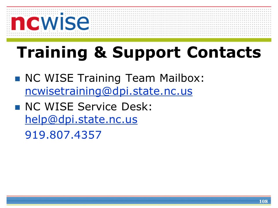 108 Training & Support Contacts NC WISE Training Team Mailbox: ncwisetraining@dpi.state.nc.us ncwisetraining@dpi.state.nc.us NC WISE Service Desk: help@dpi.state.nc.us help@dpi.state.nc.us 919.807.4357