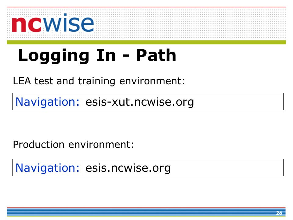 26 Logging In - Path Navigation: esis-xut.ncwise.org Navigation: esis.ncwise.org LEA test and training environment: Production environment: