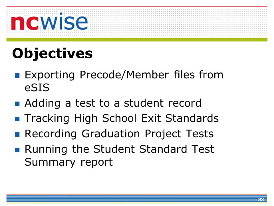 38 Objectives Exporting Precode/Member files from eSIS Adding a test to a student record Tracking High School Exit Standards Recording Graduation Project Tests Running the Student Standard Test Summary report