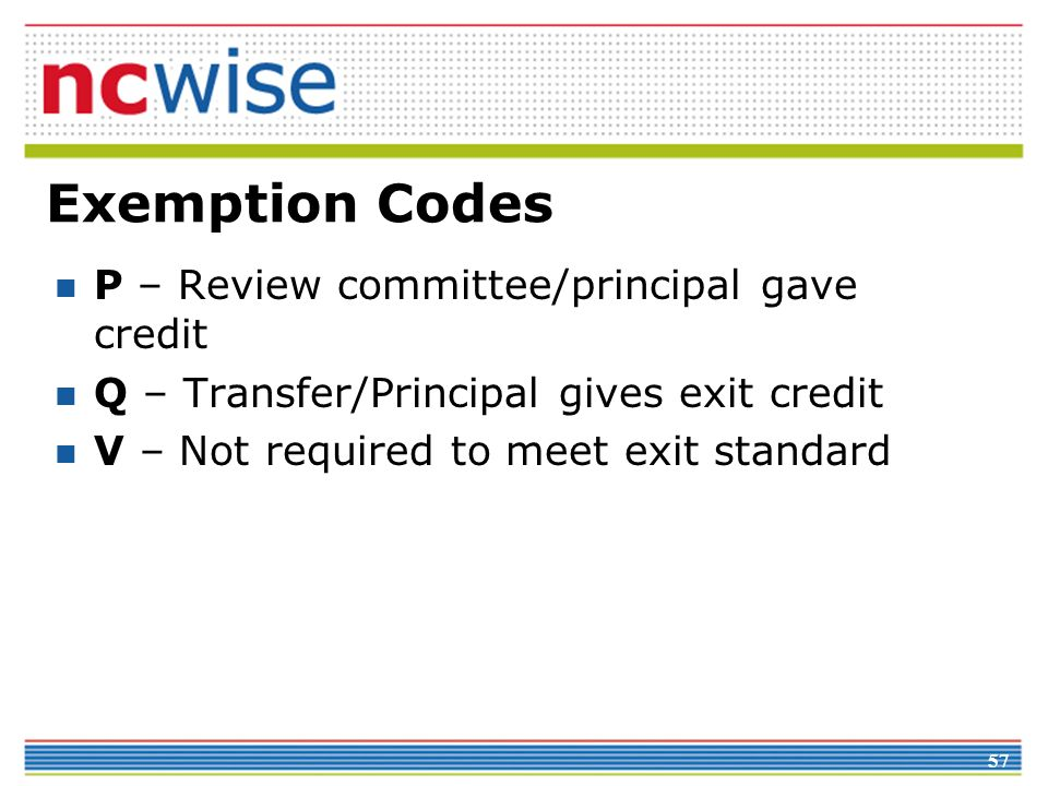 57 Exemption Codes P – Review committee/principal gave credit Q – Transfer/Principal gives exit credit V – Not required to meet exit standard