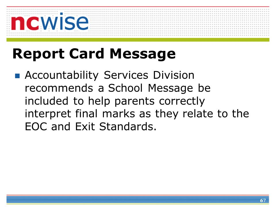 67 Report Card Message Accountability Services Division recommends a School Message be included to help parents correctly interpret final marks as they relate to the EOC and Exit Standards.