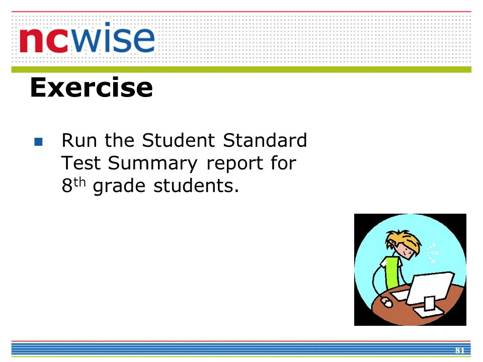 81 Exercise Run the Student Standard Test Summary report for 8 th grade students.