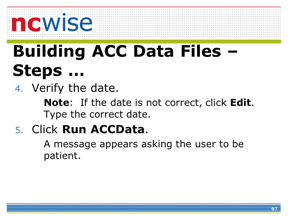 97 Building ACC Data Files – Steps … 4. Verify the date.