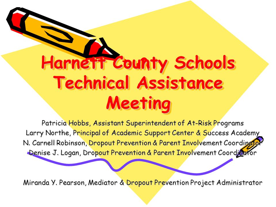 Harnett County Schools Technical Assistance Meeting Patricia Hobbs, Assistant Superintendent of At-Risk Programs Larry Northe, Principal of Academic Support Center & Success Academy N.
